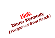 Hint:  Diane Kennedy  (Postponed from March)