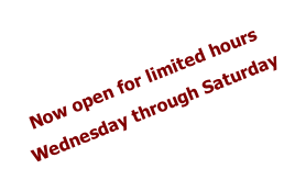 Now open for limited hours Wednesday through Saturday